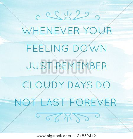 Motivational Quote on watercolor background - Whenever your feeling down just remember cloudy days do not last forever