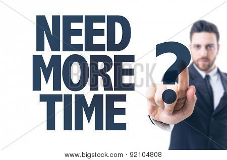 Business man pointing the text: Need More Time?