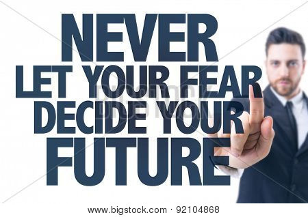 Business man pointing the text: Never Let Your Fear Decide Your Future