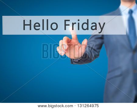 Hello Friday - Businessman Hand Pressing Button On Touch Screen Interface.