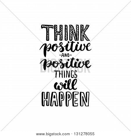 Hand drawn typography lettering phrase Think positive and positive things will happen . Modern ink calligraphy for typography greeting and invitation card for save the date card or t-shirt print.