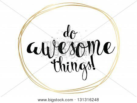 Do awesome things inspirational inscription. Greeting card with calligraphy. Hand drawn lettering. Typography for invitation, banner, poster or clothing design. Vector quote.