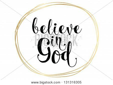 Believe in God inspirational inscription. Greeting card with calligraphy. Hand drawn lettering. Typography for invitation, banner, poster or clothing design. Vector quote.