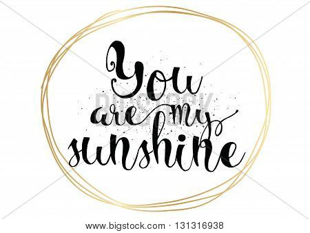 You are my sunshine inscription. Greeting card with calligraphy. Hand drawn lettering. Typography for invitation, banner, poster or clothing design. Vector quote.