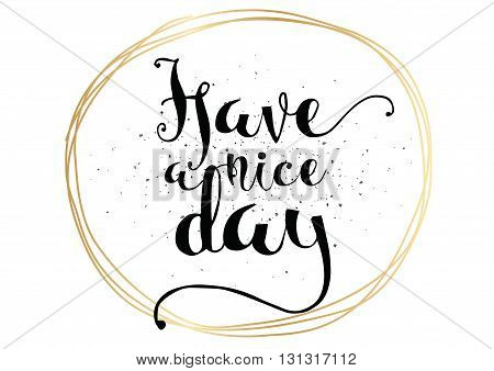 Have a nice day inscription. Greeting card with calligraphy. Hand drawn lettering. Typography for invitation, banner, poster or clothing design. Vector quote.