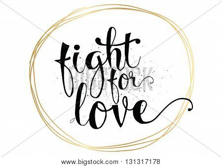 Fight for love inspirational romantic inscription. Greeting card with calligraphy. Hand drawn lettering. Typography for invitation, banner, poster or clothing design. Vector quote.