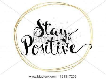 Stay positive inspirational inscription. Greeting card with calligraphy. Hand drawn lettering. Typography for invitation, banner, poster or clothing design. Vector quote.