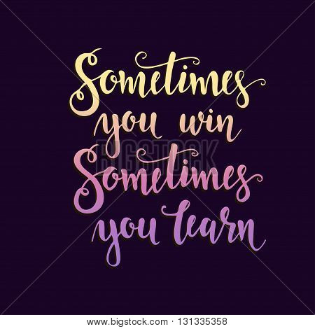 Sometimes you win sometimes you learn. Hand drawn typography poster. T shirt hand lettered calligraphic design. Inspirational vector typography