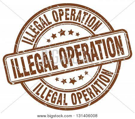 illegal operation brown grunge round vintage rubber stamp.