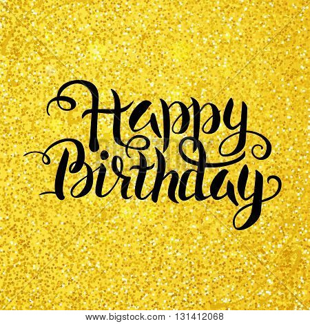 Happy Birthday Lettering over Gold Glitter. Vector Illustration of Golden Calligraphy Text.