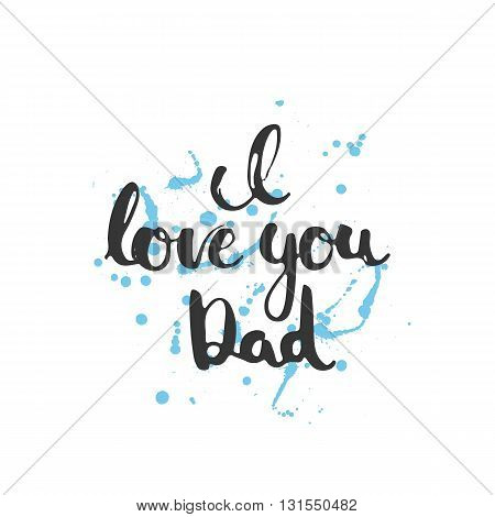 Happy Father's day lettering calligraphy greeting card with phrase I love you Dad isolated on the white background with blue stains. Illustration for Fathers Day invitations. Dad's day lettering.