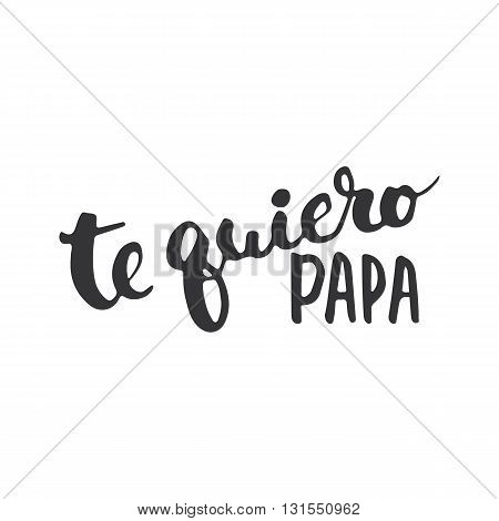 Father's day lettering calligraphy phrase in Spanish Te quiero Papa greeting card isolated on the white background. Illustration for Fathers Day invitations. Dad's day lettering.