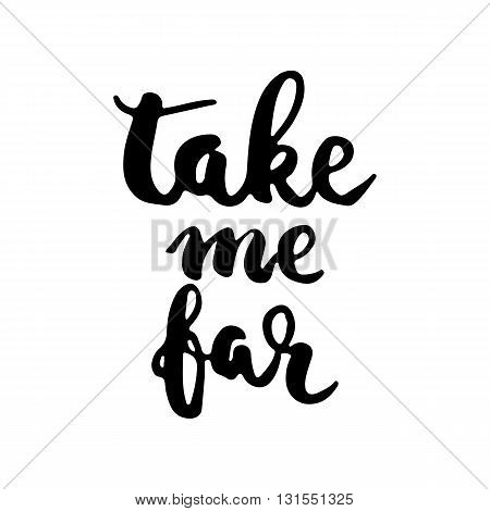 Hand drawn typography lettering phrase Take me far. Modern calligraphy for typography greeting and invitation card for save the date card or t-shirt print.