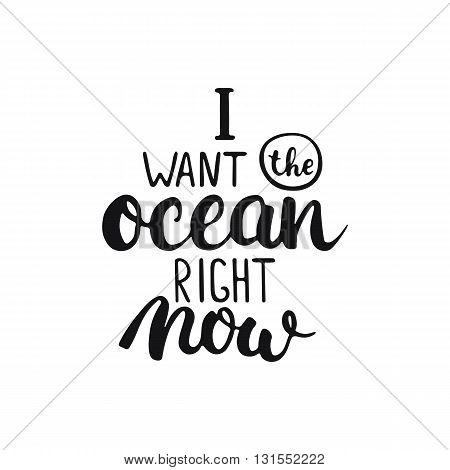 Hand drawn typography lettering phrase I want the ocean right now isolated on the white background. Modern calligraphy for typography greeting and invitation card or t-shirt print