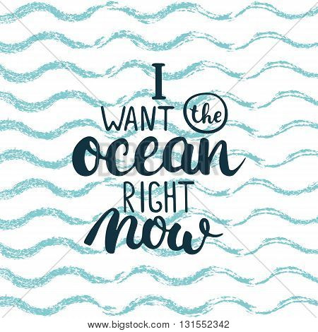Hand drawn typography lettering phrase I want the ocean right now isolated on the wave blue sea background. Modern calligraphy for typography greeting and invitation card or t-shirt print