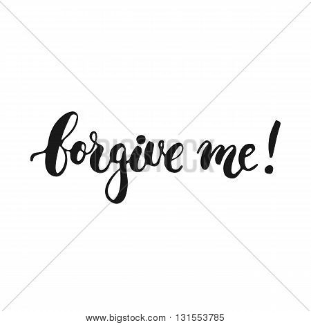 Forgive me - hand drawn lettering phrase isolated on the white background. Fun brush ink inscription for photo overlays typography greeting card or t-shirt print flyer poster design.