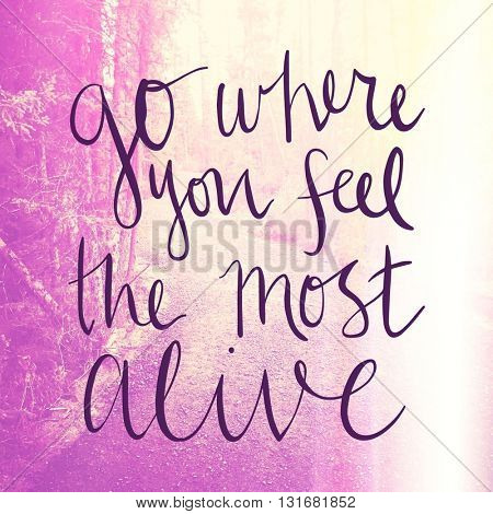 Inspirational Typographic Quote - Go where you feel the most alive