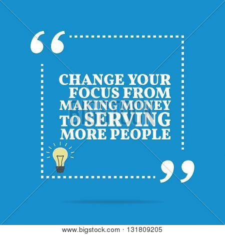 Inspirational Motivational Quote. Change Your Focus From Making Money To Serving More People.