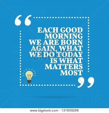 Inspirational Motivational Quote. Each Good Morning We Are Born Again, What We Do Today Is What Matt