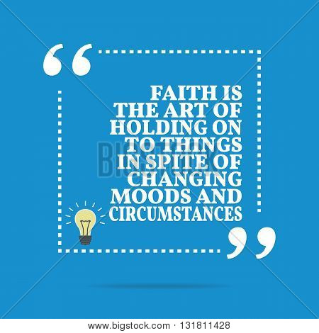 Inspirational Motivational Quote. Faith The Art Of Holding On To Things In Spite Of Changing Moods A
