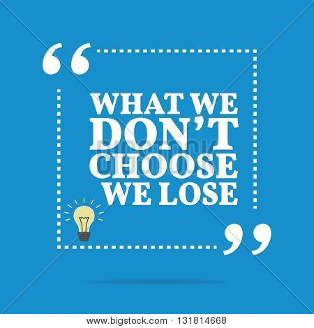 Inspirational Motivational Quote. What We Don't Choose We Lose.