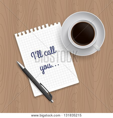 Pen, coffe and blank paper with inscription 'I'll call you'. Realistic top view vector illustration. Coffe and notebook on wooden table