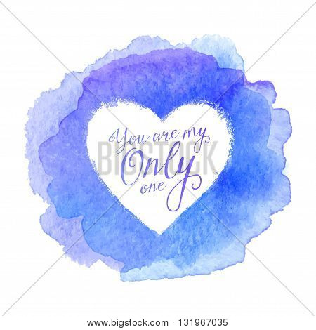 Blue watercolor painted stain with heart shape inside, vector frame with sign You Are My Only One