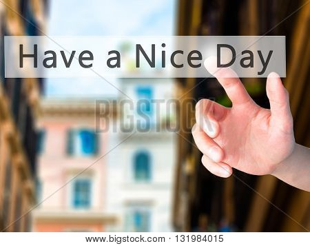 Have A Nice Day - Hand Pressing A Button On Blurred Background Concept On Visual Screen.