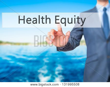 Health Equity - Businessman Hand Pressing Button On Touch Screen Interface.