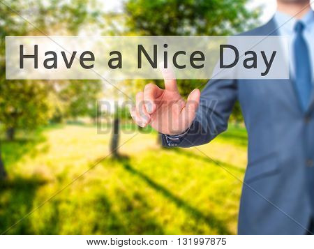 Have A Nice Day - Businessman Hand Pressing Button On Touch Screen Interface.
