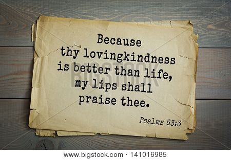 Top 500 Bible verses. Because thy lovingkindness is better than life, my lips shall praise thee. Psalms 63:3