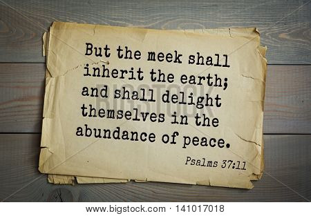 Top 500 Bible verses. But the meek shall inherit the earth; and shall delight themselves in the abundance of peace.   Psalms 37:11