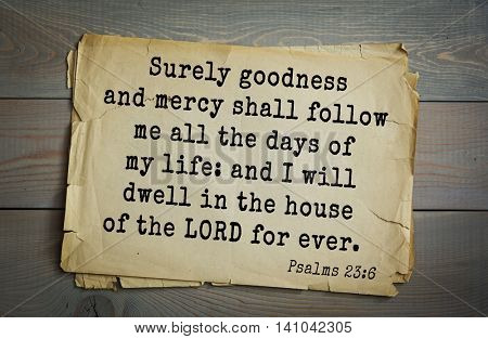 Top 500 Bible verses. Surely goodness and mercy shall follow me all the days of my life: and I will dwell in the house of the LORD for ever.  