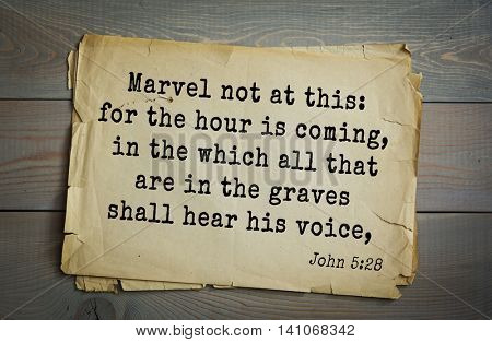 Top 500 Bible verses. Marvel not at this: for the hour is coming, in the which all that are in the graves shall hear his voice, 