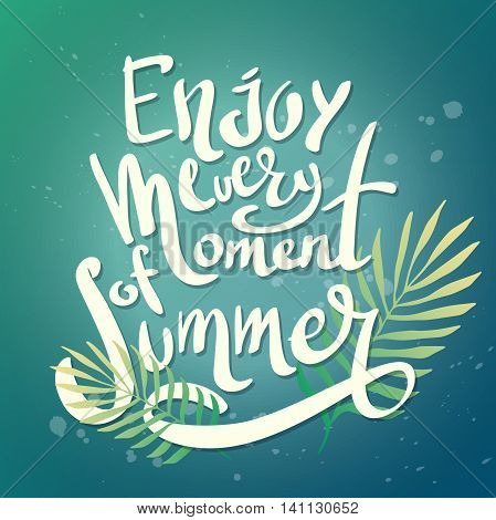 The inscription lettering enjoy every moment of summer. Tropical drawn background text. Vector poster season with palm leaf and embossed.