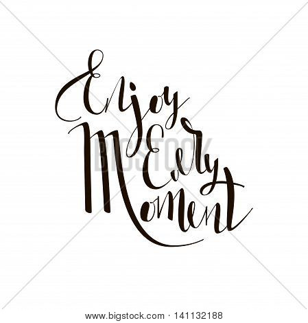 Enjoy every moment quote. Inspirational and motivational quotes handwritten inscription. Hand drawn lettering. Hand lettering and custom typography for your designs: t-shirts, bags, invitations, cards, etc.