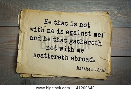 Top 500 Bible verses. He that is not with me is against me; and he that gathereth not with me scattereth abroad.   Matthew 12:30