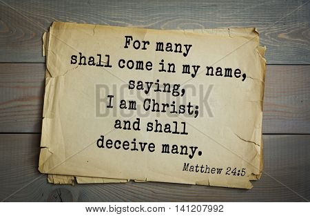 Top 500 Bible verses. For many shall come in my name, saying, I am Christ; and shall deceive many.