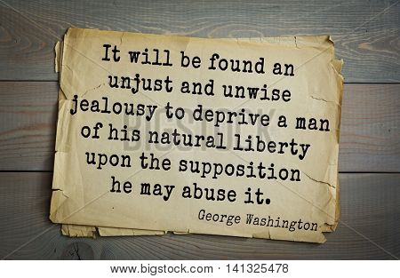 American President George Washington (1732-1799) quote. It will be found an unjust and unwise jealousy to deprive a man of his natural liberty upon the supposition he may abuse it.