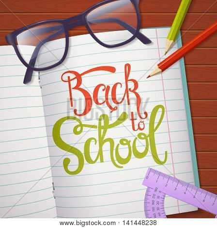 Back to school. Vector background with student's items and hand lettering. Top view on a wooden table with glasses pencils notebook and protractor.