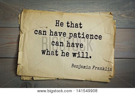 American president Benjamin Franklin (1706-1790) quote. He that can have patience can have what he will.