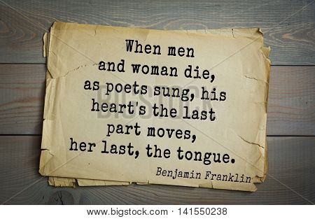 American president Benjamin Franklin (1706-1790) quote. When men and woman die, as poets sung, his heart's the last part moves, her last, the tongue.