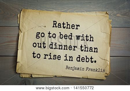 American president Benjamin Franklin (1706-1790) quote.  Rather go to bed with out dinner than to rise in debt.