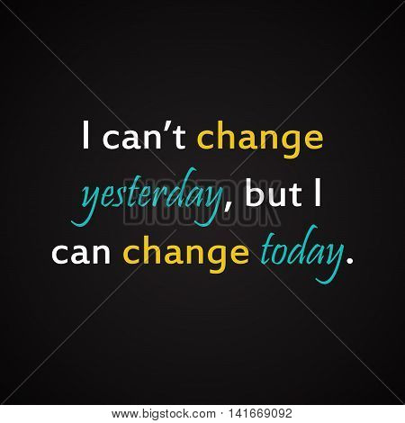 I can't change yesterday but I can change today - motivational inscription template