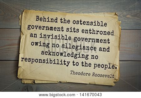 American President Theodore Roosevelt (1858-1919) quote.\Behind the ostensible government sits enth