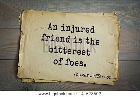 American President Thomas Jefferson (1743-1826) quote.An injured friend is the bitterest of foes.