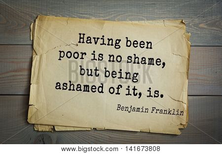 American president Benjamin Franklin (1706-1790) quote. Having been poor is no shame, but being ashamed of it, is.