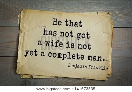 American president Benjamin Franklin (1706-1790) quote. He that has not got a wife is not yet a complete man.