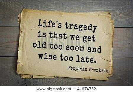 American president Benjamin Franklin (1706-1790) quote. Life's tragedy is that we get old too soon and wise too late.