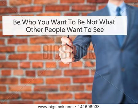 Be Who You Want To Be Not What Other People Want To See - Business Man Showing Sign
